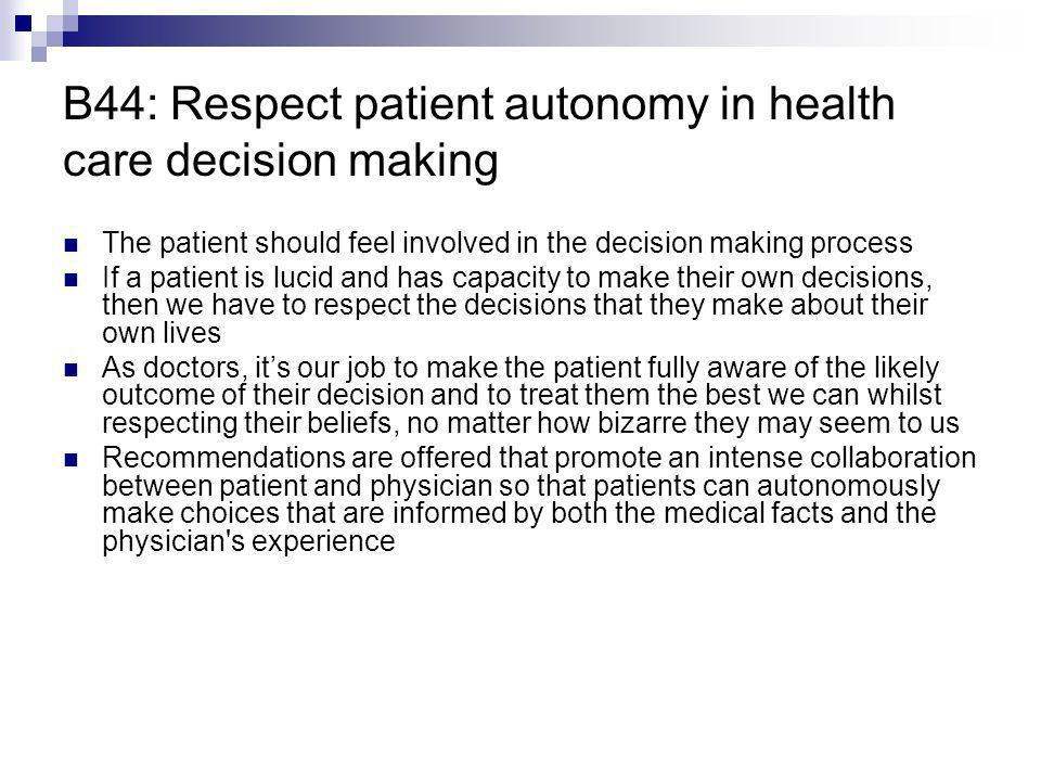 B44: Respect patient autonomy in health care decision making The patient should feel involved in the decision making process If a patient is lucid and