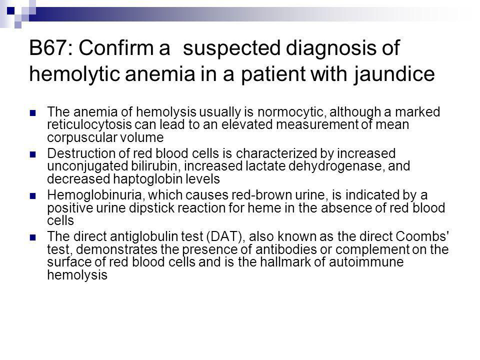 B67: Confirm a suspected diagnosis of hemolytic anemia in a patient with jaundice The anemia of hemolysis usually is normocytic, although a marked ret
