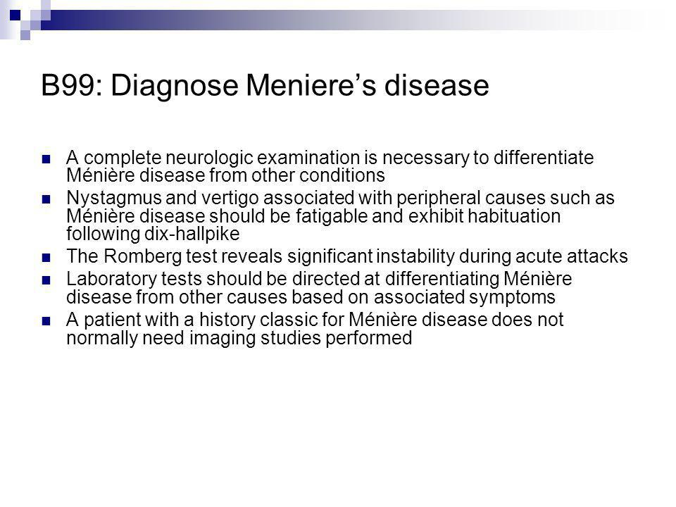 B99: Diagnose Menieres disease A complete neurologic examination is necessary to differentiate Ménière disease from other conditions Nystagmus and ver
