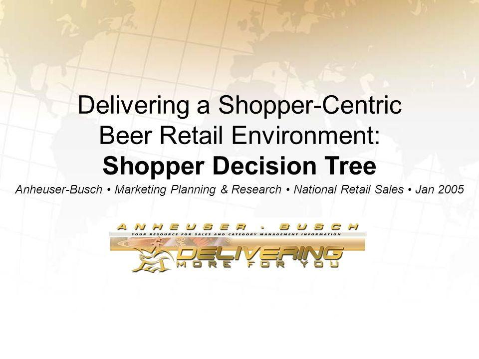 Delivering a Shopper-Centric Beer Retail Environment: Shopper Decision Tree Anheuser-Busch Marketing Planning & Research National Retail Sales Jan 200