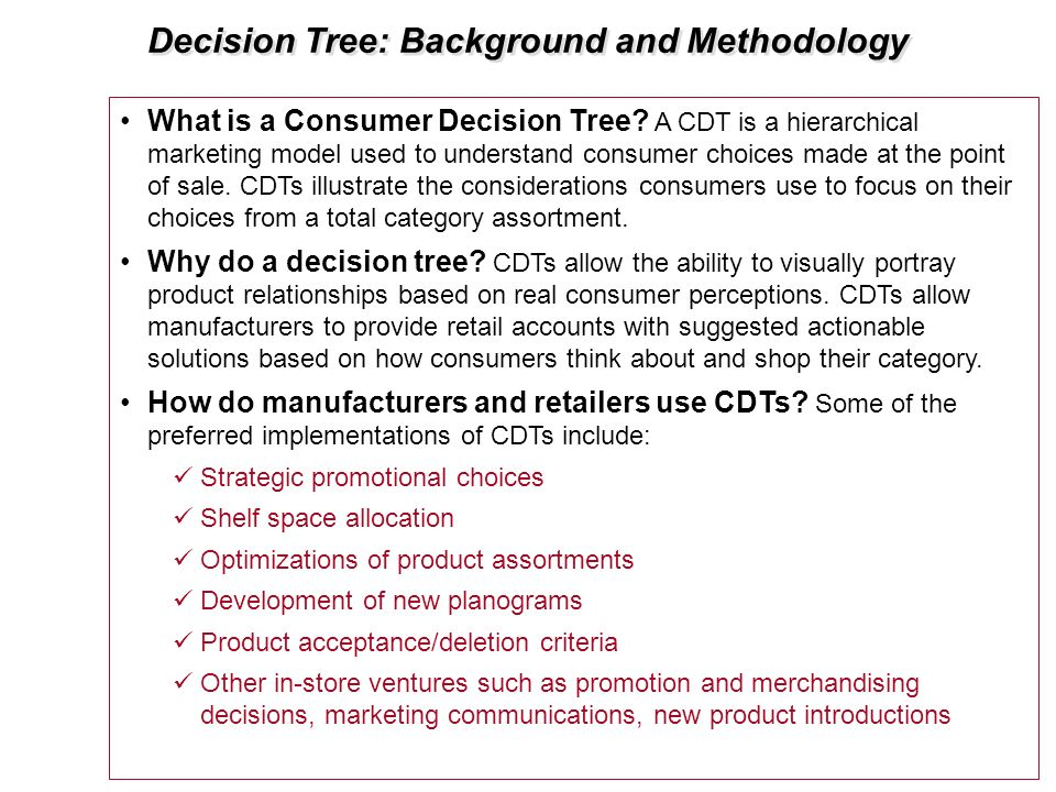 Decision Tree: Background and Methodology What is a Consumer Decision Tree? A CDT is a hierarchical marketing model used to understand consumer choice