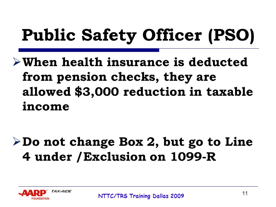 11 NTTC/TRS Training Dallas 2009 Public Safety Officer (PSO) When health insurance is deducted from pension checks, they are allowed $3,000 reduction in taxable income Do not change Box 2, but go to Line 4 under /Exclusion on 1099-R