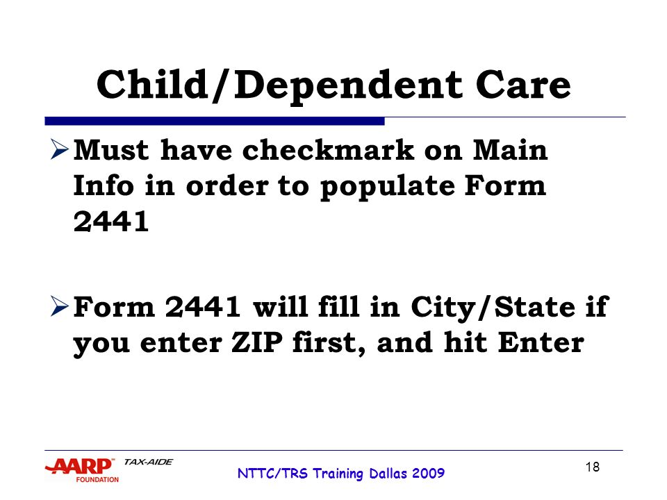 18 NTTC/TRS Training Dallas 2009 Child/Dependent Care Must have checkmark on Main Info in order to populate Form 2441 Form 2441 will fill in City/State if you enter ZIP first, and hit Enter