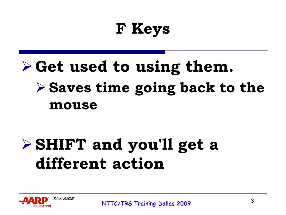 3 NTTC/TRS Training Dallas 2009 F Keys Get used to using them. Saves time going back to the mouse SHIFT and you'll get a different action