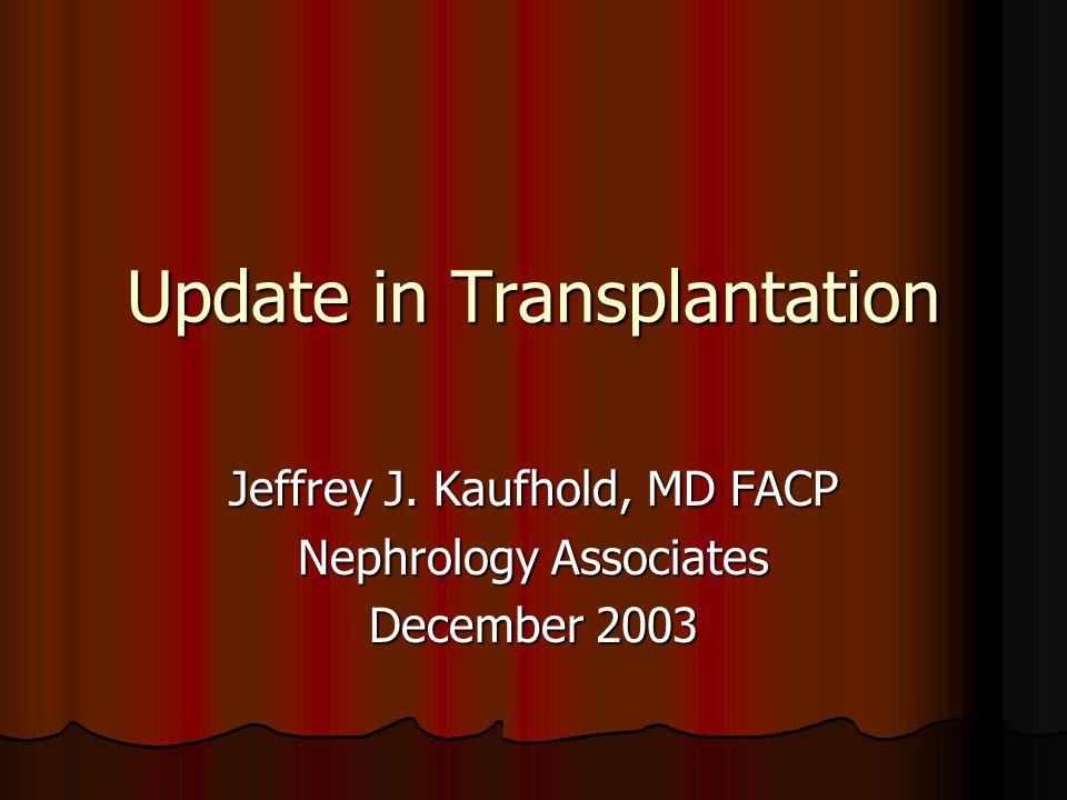 Update in Transplantation Jeffrey J. Kaufhold, MD FACP Nephrology Associates December 2003