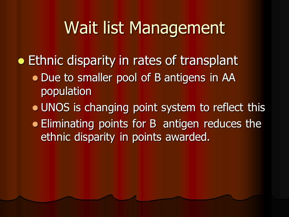 Wait list Management Ethnic disparity in rates of transplant Ethnic disparity in rates of transplant Due to smaller pool of B antigens in AA populatio