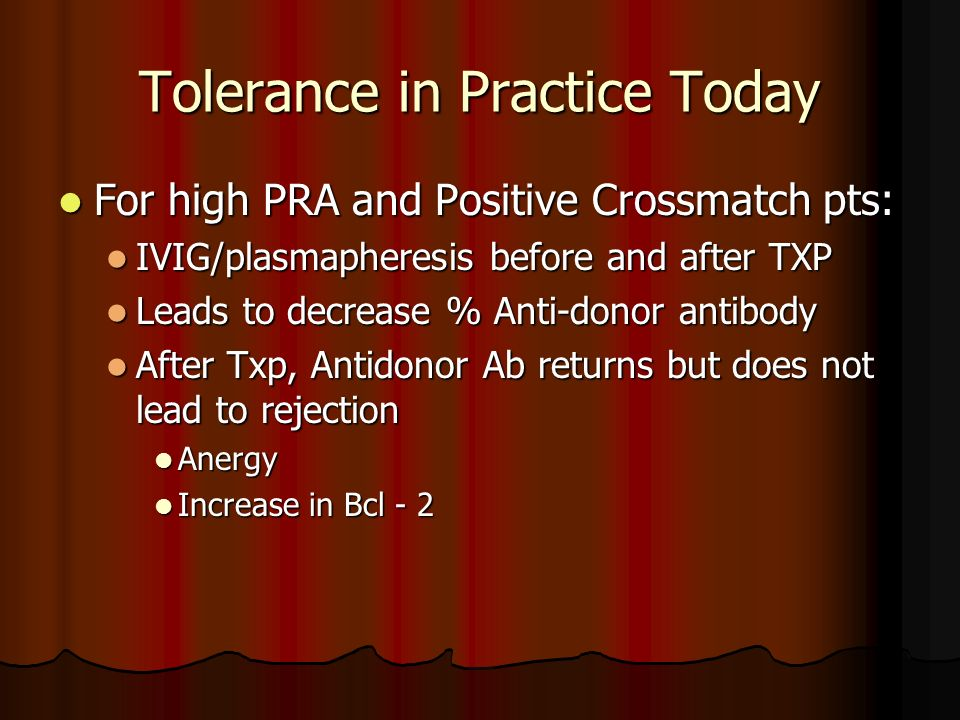 Tolerance in Practice Today For high PRA and Positive Crossmatch pts: For high PRA and Positive Crossmatch pts: IVIG/plasmapheresis before and after T