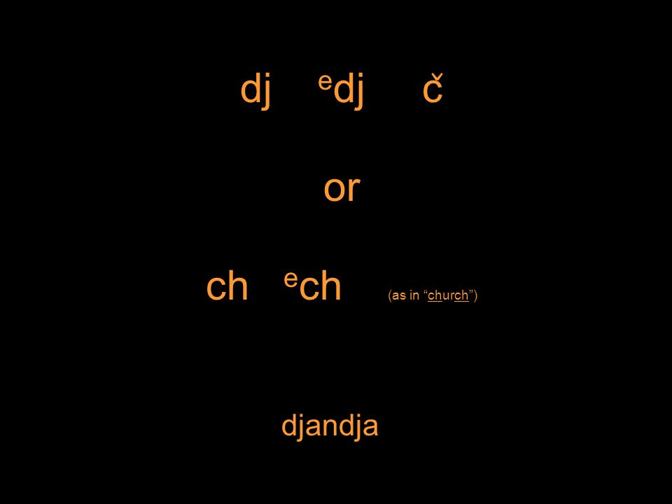 dj e dj c ̌ or ch e ch (as in church) djandja