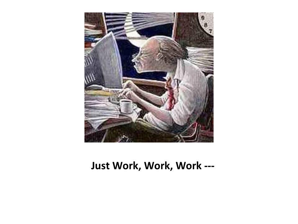 Just Work, Work, Work ---
