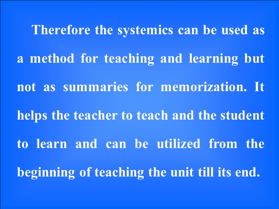 Therefore the systemics can be used as a method for teaching and learning but not as summaries for memorization.