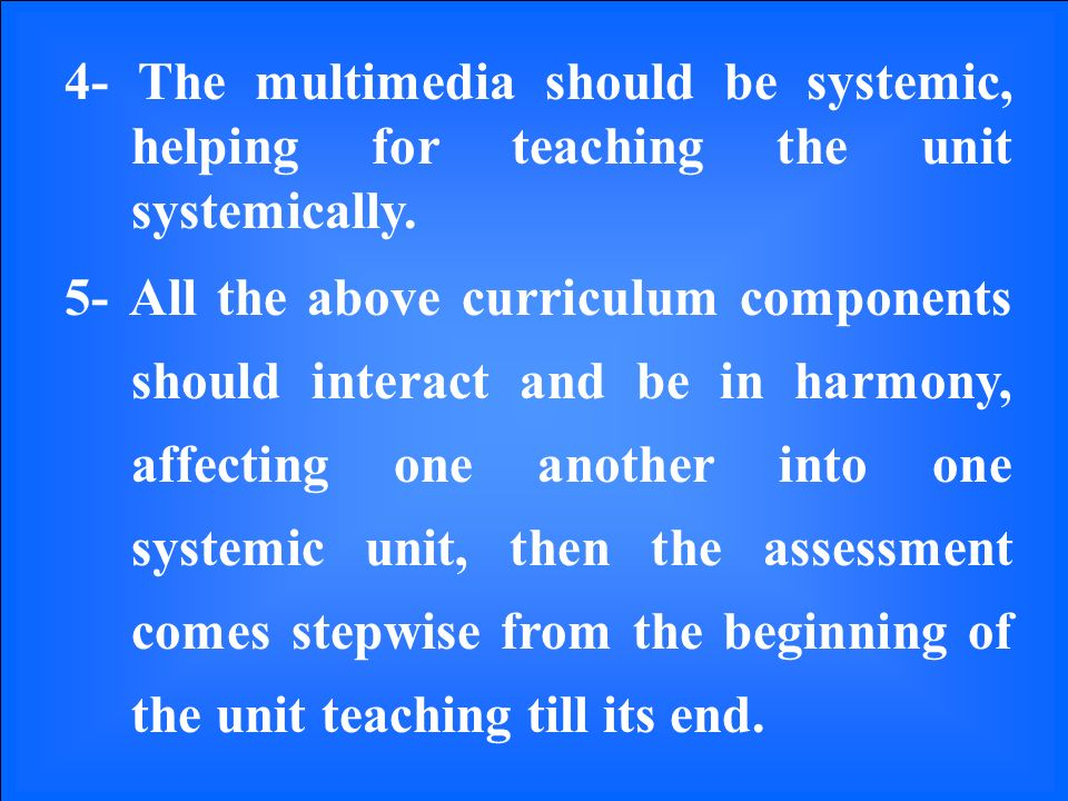 4- The multimedia should be systemic, helping for teaching the unit systemically.