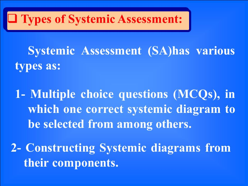 Types of Systemic Assessment: Systemic Assessment (SA)has various types as: 1- Multiple choice questions (MCQs), in which one correct systemic diagram to be selected from among others.