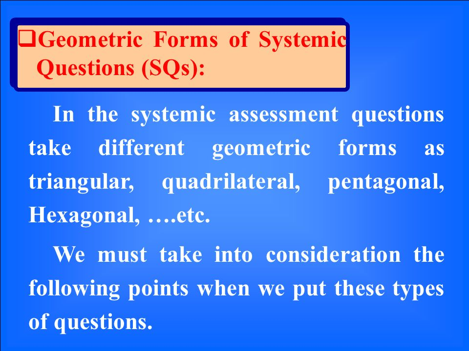 Geometric Forms of Systemic Questions (SQs): In the systemic assessment questions take different geometric forms as triangular, quadrilateral, pentagonal, Hexagonal, ….etc.