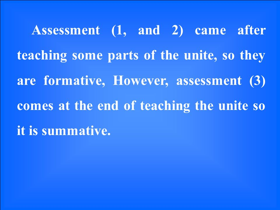 Assessment (1, and 2) came after teaching some parts of the unite, so they are formative, However, assessment (3) comes at the end of teaching the unite so it is summative.