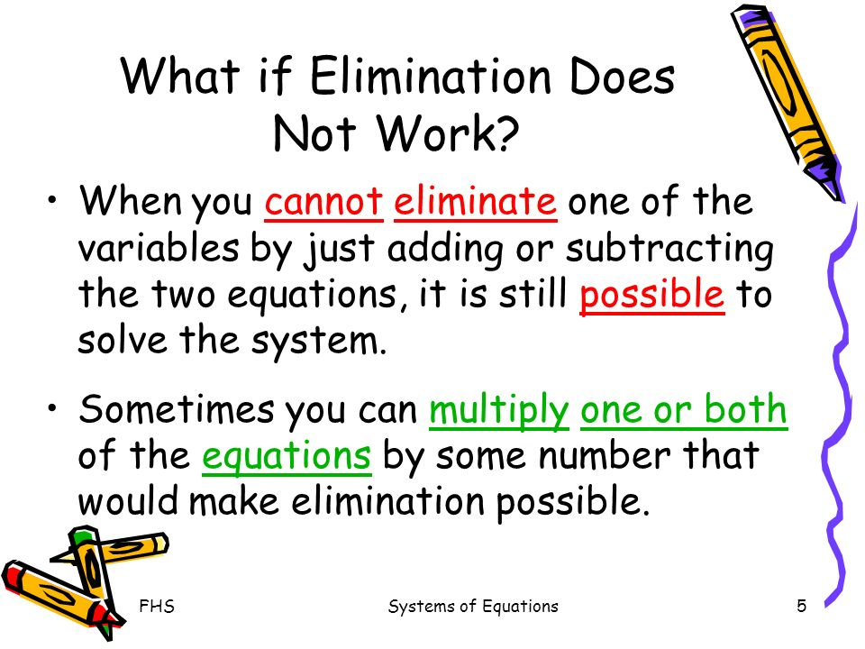 FHSSystems of Equations5 What if Elimination Does Not Work? When you cannot eliminate one of the variables by just adding or subtracting the two equat