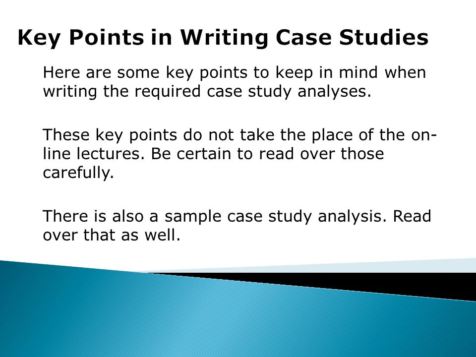 Here are some key points to keep in mind when writing the required case study analyses. These key points do not take the place of the on- line lecture