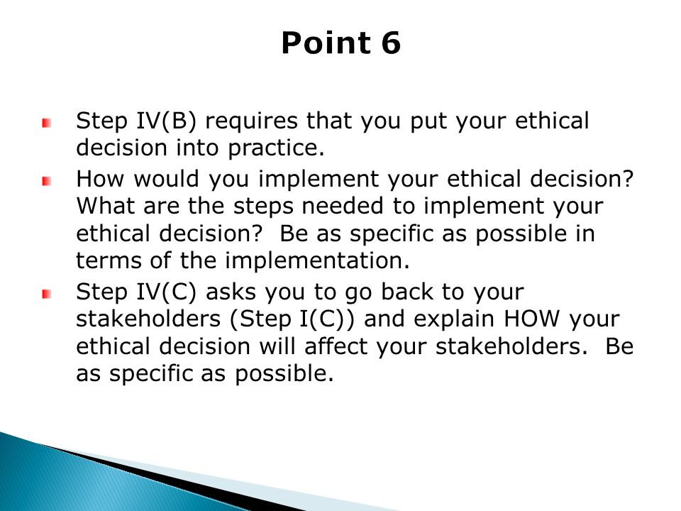 Step IV(B) requires that you put your ethical decision into practice. How would you implement your ethical decision? What are the steps needed to impl