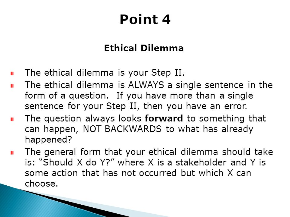 Ethical Dilemma The ethical dilemma is your Step II. The ethical dilemma is ALWAYS a single sentence in the form of a question. If you have more than