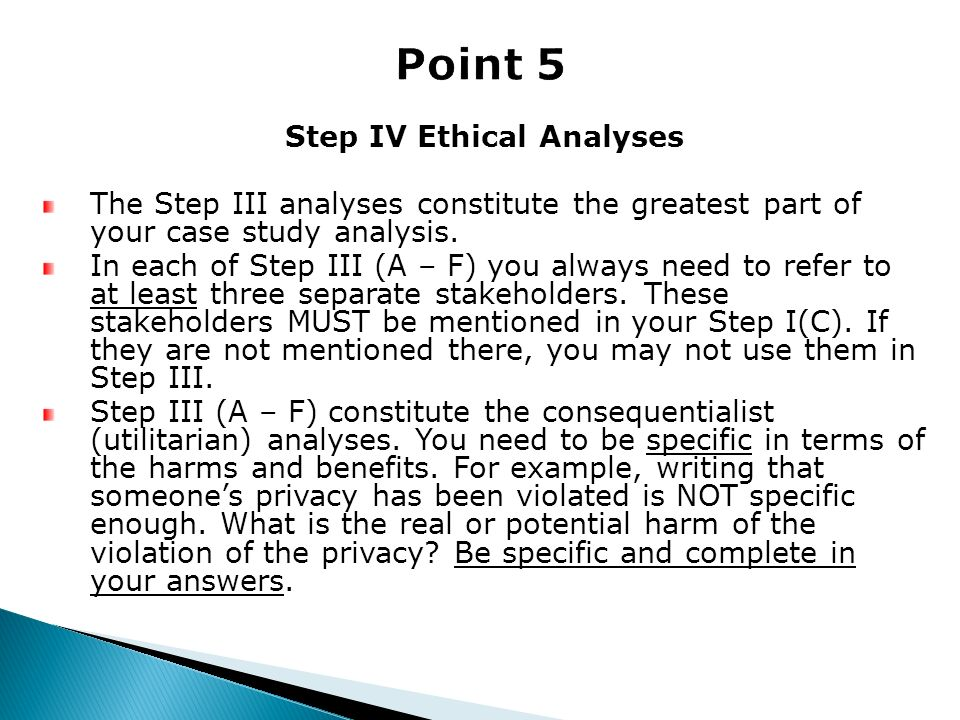 Step IV Ethical Analyses The Step III analyses constitute the greatest part of your case study analysis. In each of Step III (A – F) you always need t