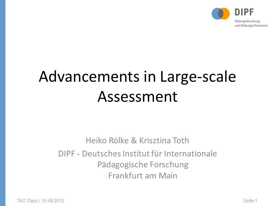 Advancements in Large-scale Assessment Heiko Rölke & Krisztina Toth DIPF - Deutsches Institut für Internationale Pädagogische Forschung Frankfurt am Main TAO Days | 10.09.2012 Seite 1