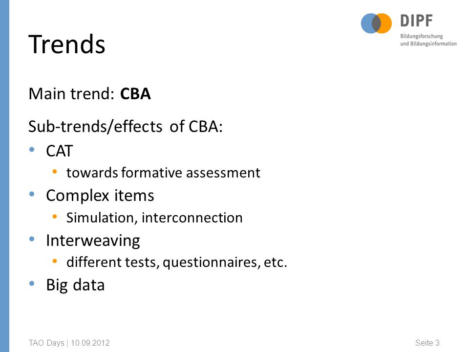Trends Main trend: CBA Sub-trends/effects of CBA: CAT towards formative assessment Complex items Simulation, interconnection Interweaving different tests, questionnaires, etc.