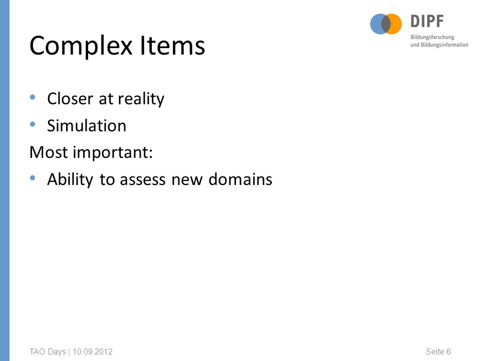 Complex Items Closer at reality Simulation Most important: Ability to assess new domains TAO Days | Seite 6