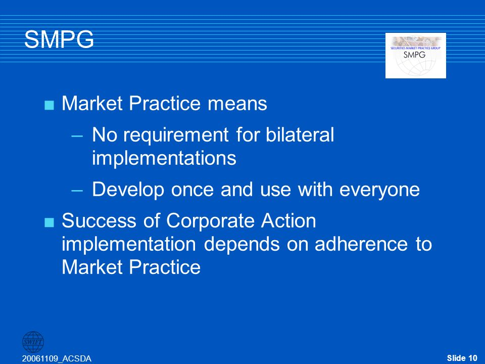 Slide 10 20061109_ACSDA SMPG Market Practice means –No requirement for bilateral implementations –Develop once and use with everyone Success of Corporate Action implementation depends on adherence to Market Practice