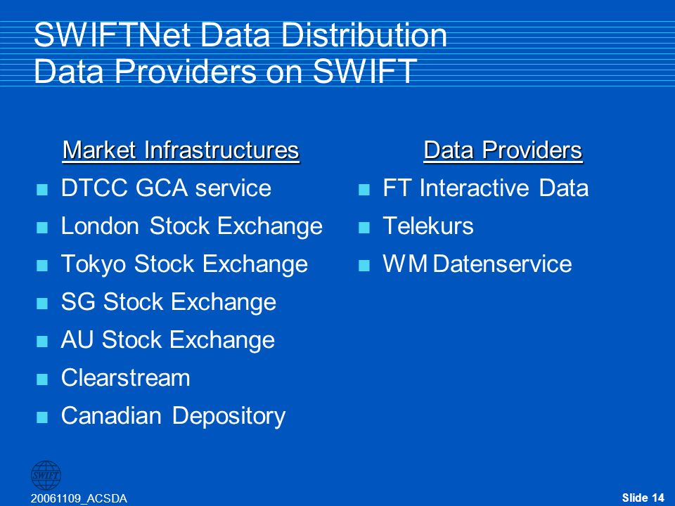 Slide 14 20061109_ACSDA SWIFTNet Data Distribution Data Providers on SWIFT Market Infrastructures DTCC GCA service London Stock Exchange Tokyo Stock Exchange SG Stock Exchange AU Stock Exchange Clearstream Canadian Depository Data Providers FT Interactive Data Telekurs WM Datenservice