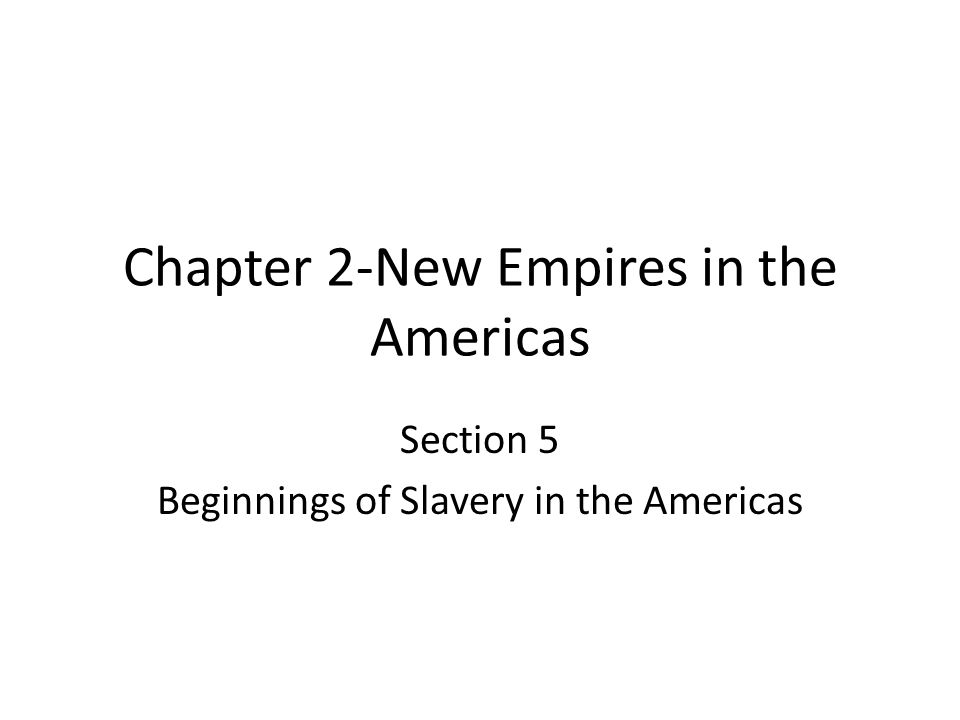 Chapter 2-New Empires in the Americas Section 5 Beginnings of Slavery in the Americas