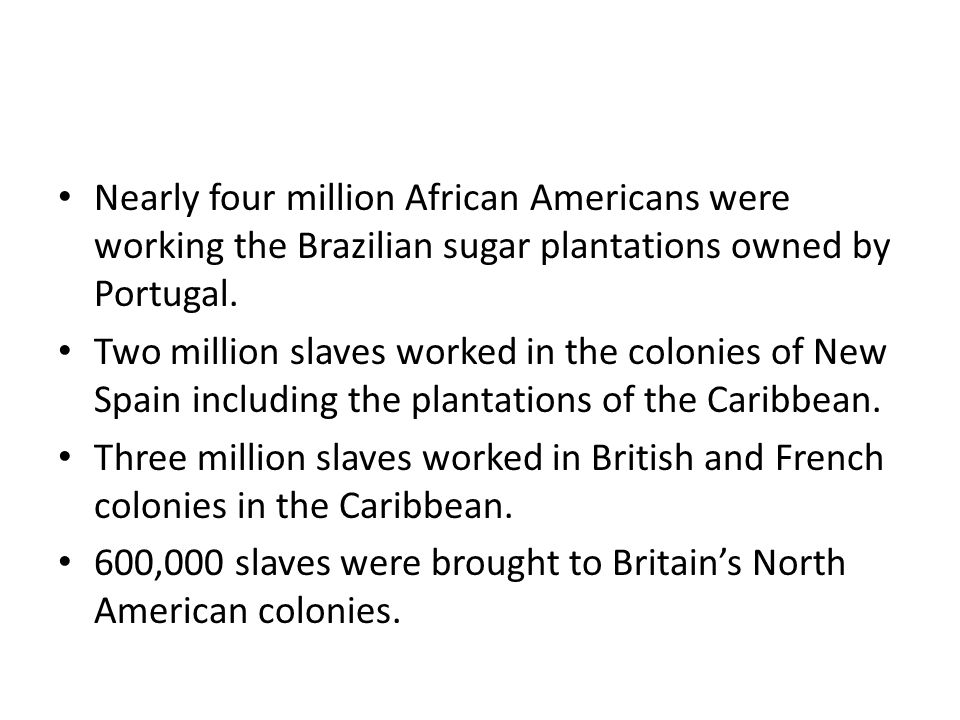 Nearly four million African Americans were working the Brazilian sugar plantations owned by Portugal. Two million slaves worked in the colonies of New