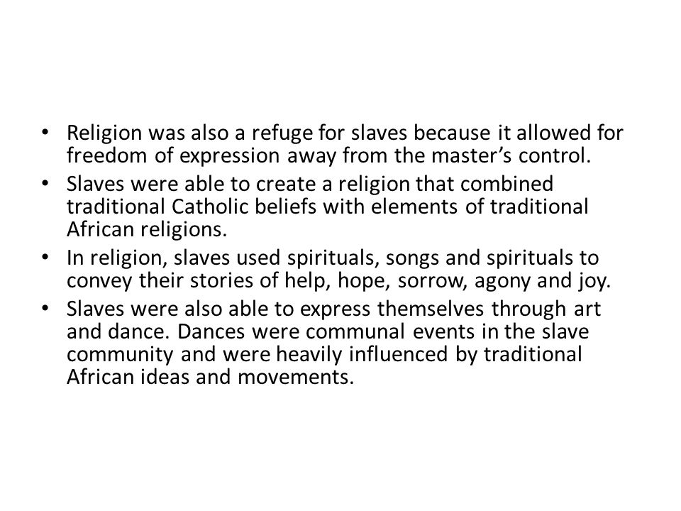Religion was also a refuge for slaves because it allowed for freedom of expression away from the masters control. Slaves were able to create a religio