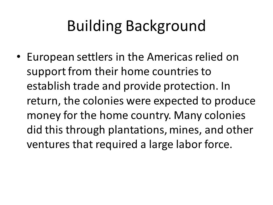 Building Background European settlers in the Americas relied on support from their home countries to establish trade and provide protection. In return