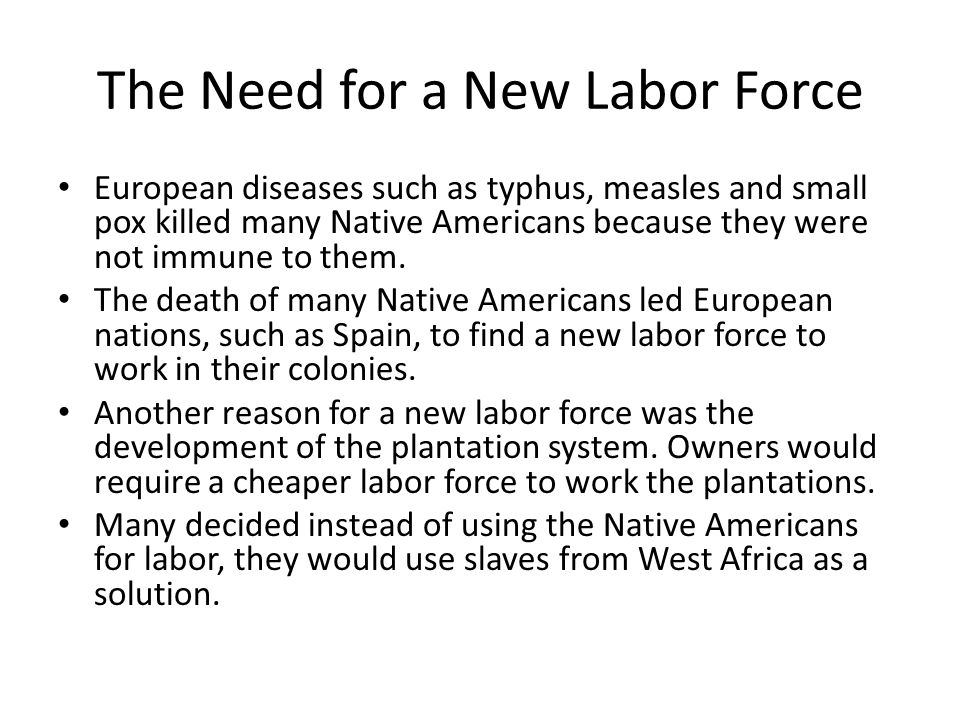 The Need for a New Labor Force European diseases such as typhus, measles and small pox killed many Native Americans because they were not immune to th