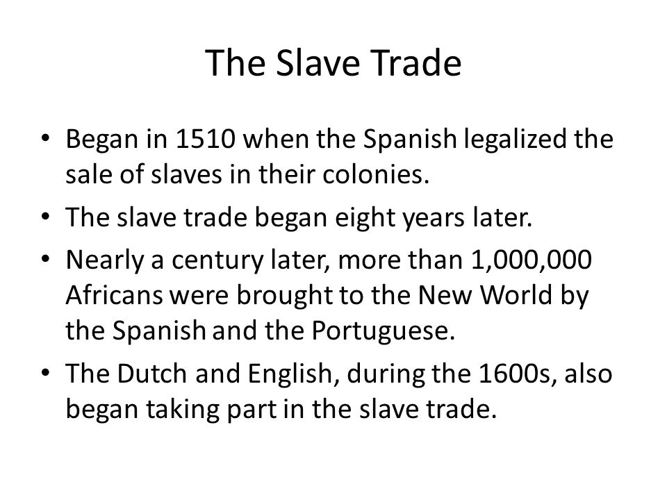 The Slave Trade Began in 1510 when the Spanish legalized the sale of slaves in their colonies. The slave trade began eight years later. Nearly a centu