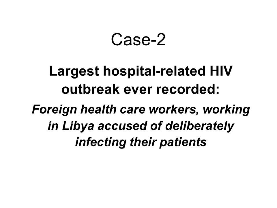 Case-2 Largest hospital-related HIV outbreak ever recorded: Foreign health care workers, working in Libya accused of deliberately infecting their pati