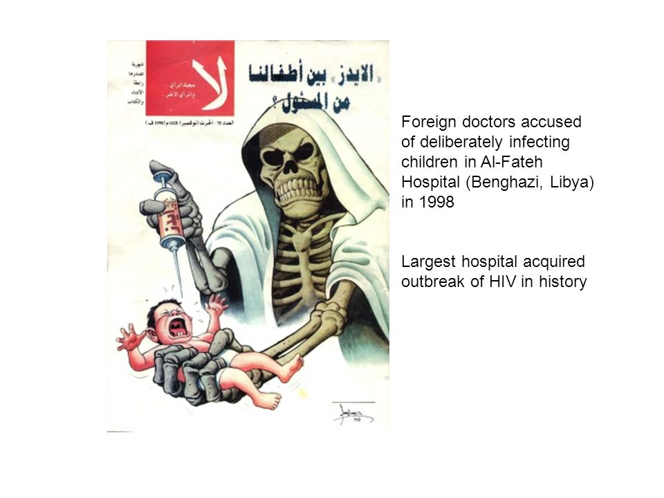 Foreign doctors accused of deliberately infecting children in Al-Fateh Hospital (Benghazi, Libya) in 1998 Largest hospital acquired outbreak of HIV in