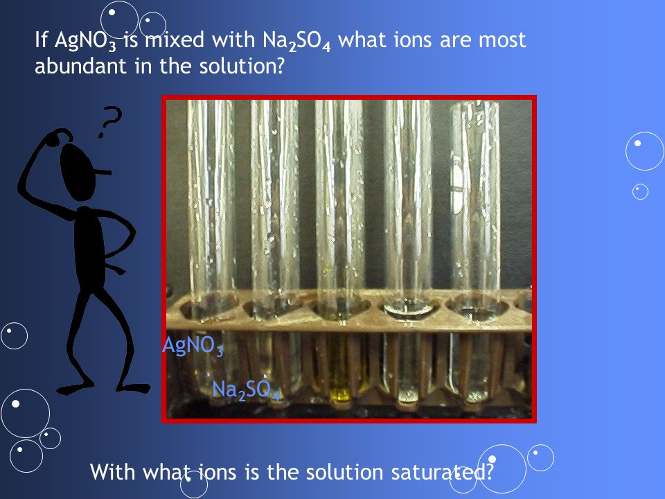 If AgNO 3 is mixed with Na 2 SO 4 what ions are most abundant in the solution? AgNO 3 Na 2 SO 4 With what ions is the solution saturated?