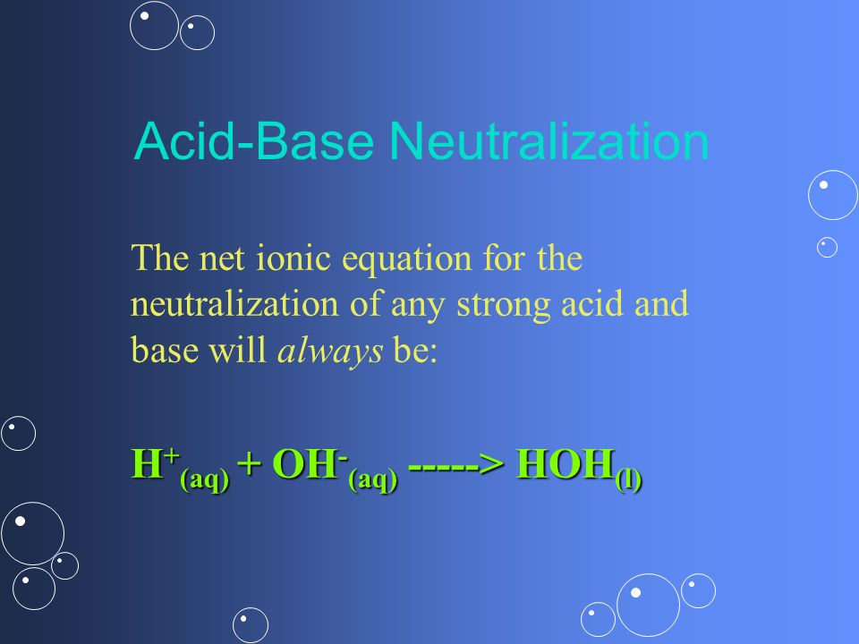 Acid-Base Neutralization The net ionic equation for the neutralization of any strong acid and base will always be: H + (aq) + OH - (aq) -----> HOH (l)