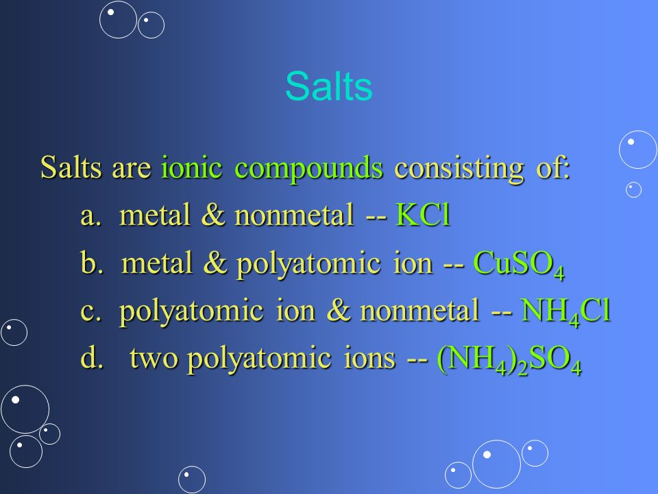Salts Salts are ionic compounds consisting of: a. metal & nonmetal -- KCl b. metal & polyatomic ion -- CuSO 4 c. polyatomic ion & nonmetal -- NH 4 Cl
