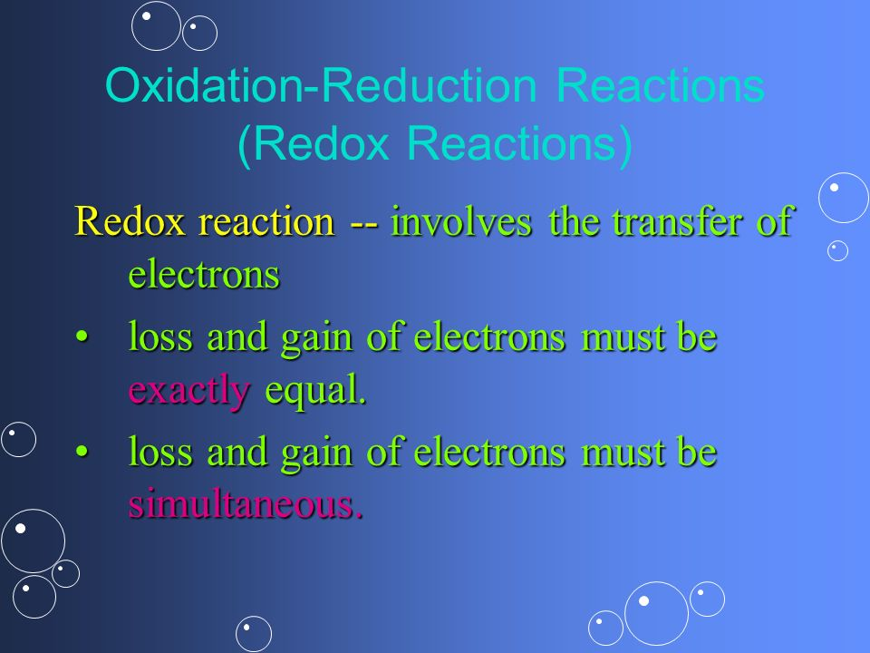 Oxidation-Reduction Reactions (Redox Reactions) Redox reaction -- involves the transfer of electrons loss and gain of electrons must be exactly equal.