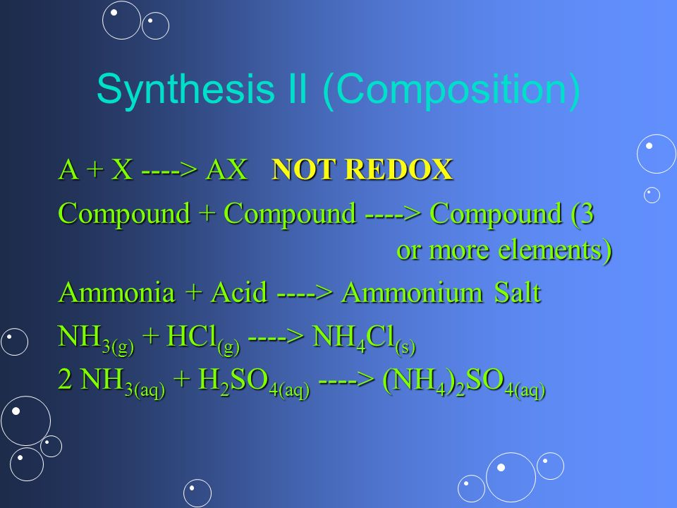 Synthesis II (Composition) A + X ----> AX NOT REDOX Compound + Compound ----> Compound (3 or more elements) Ammonia + Acid ----> Ammonium Salt NH 3(g)
