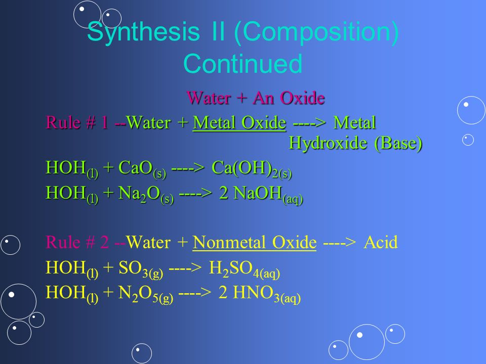 Synthesis II (Composition) Continued Water + An Oxide Rule # 1 --Water + Metal Oxide ----> Metal Hydroxide (Base) HOH (l) + CaO (s) ----> Ca(OH) 2(s)