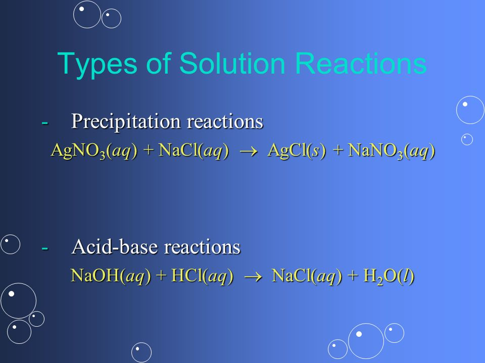 Types of Solution Reactions -Precipitation reactions AgNO 3 (aq) + NaCl(aq) AgCl(s) + NaNO 3 (aq) -Acid-base reactions NaOH(aq) + HCl(aq) NaCl(aq) + H