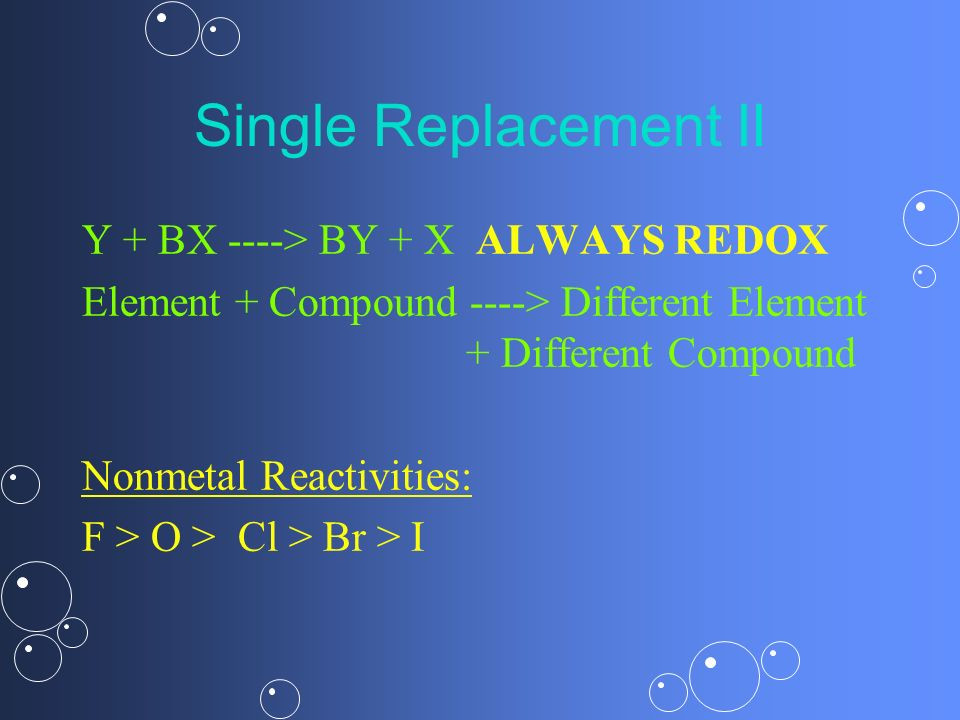 Single Replacement II Y + BX ----> BY + X ALWAYS REDOX Element + Compound ----> Different Element + Different Compound Nonmetal Reactivities: F > O >