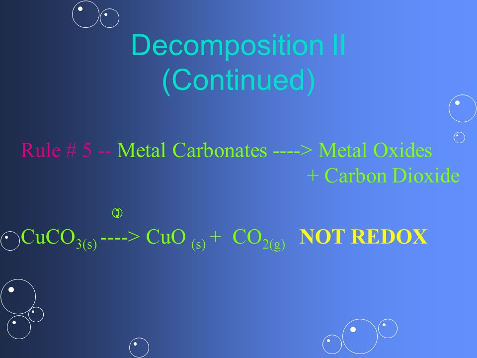 Decomposition II (Continued) Rule # 5 -- Metal Carbonates ----> Metal Oxides + Carbon Dioxide CuCO 3(s) ----> CuO (s) + CO 2(g) NOT REDOX