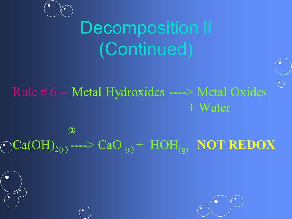 Decomposition II (Continued) Rule # 6 -- Metal Hydroxides ----> Metal Oxides + Water Ca(OH) 2(s) ----> CaO (s) + HOH (g) NOT REDOX