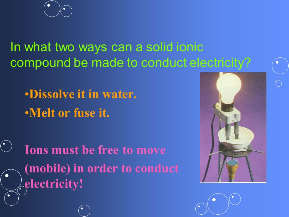 In what two ways can a solid ionic compound be made to conduct electricity? Dissolve it in water. Melt or fuse it. Ions must be free to move (mobile)