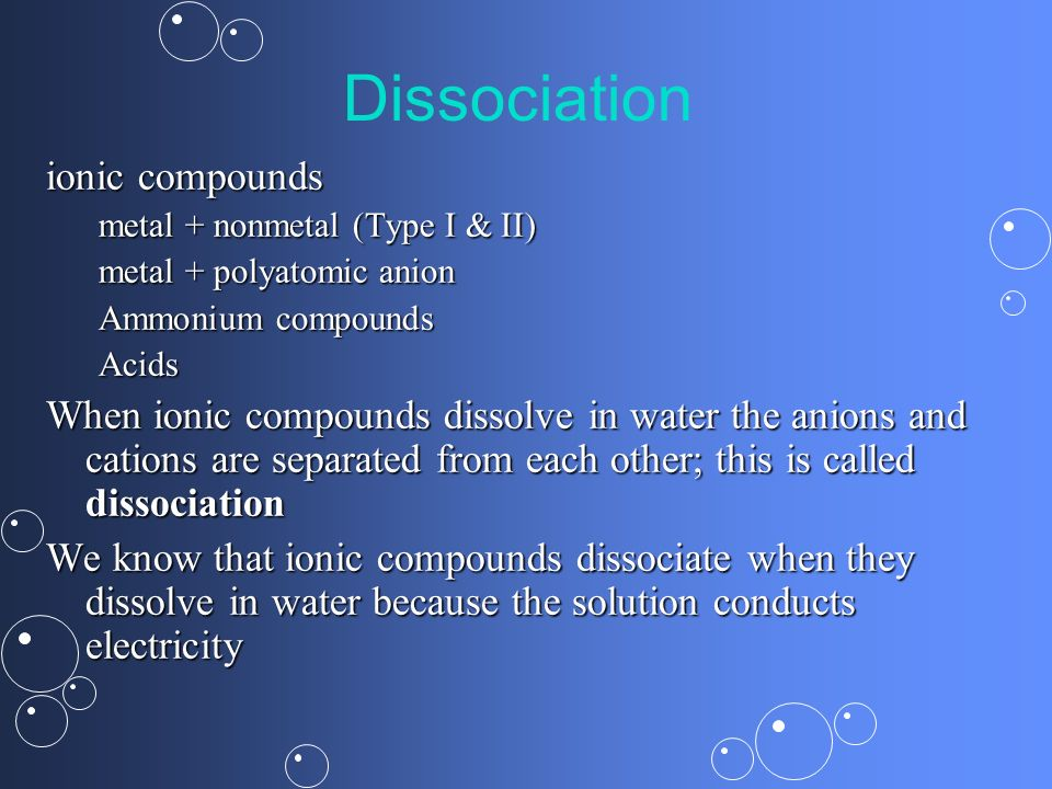 Dissociation ionic compounds metal + nonmetal (Type I & II) metal + polyatomic anion Ammonium compounds Acids When ionic compounds dissolve in water t