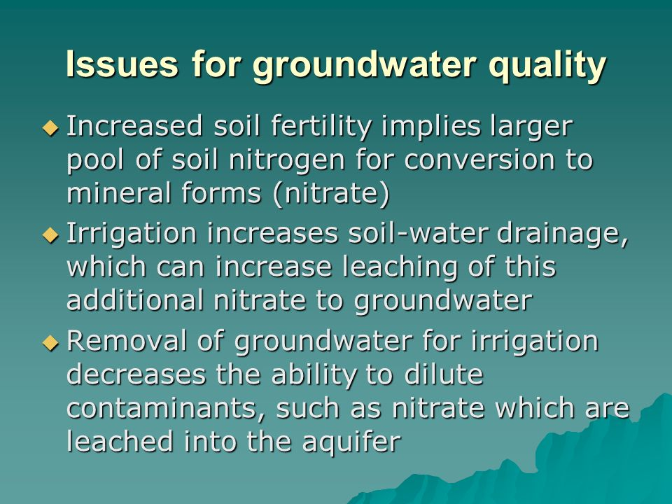 Issues for groundwater quality Increased soil fertility implies larger pool of soil nitrogen for conversion to mineral forms (nitrate) Increased soil fertility implies larger pool of soil nitrogen for conversion to mineral forms (nitrate) Irrigation increases soil-water drainage, which can increase leaching of this additional nitrate to groundwater Irrigation increases soil-water drainage, which can increase leaching of this additional nitrate to groundwater Removal of groundwater for irrigation decreases the ability to dilute contaminants, such as nitrate which are leached into the aquifer Removal of groundwater for irrigation decreases the ability to dilute contaminants, such as nitrate which are leached into the aquifer