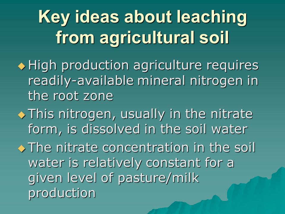 Key ideas about leaching from agricultural soil High production agriculture requires readily-available mineral nitrogen in the root zone High production agriculture requires readily-available mineral nitrogen in the root zone This nitrogen, usually in the nitrate form, is dissolved in the soil water This nitrogen, usually in the nitrate form, is dissolved in the soil water The nitrate concentration in the soil water is relatively constant for a given level of pasture/milk production The nitrate concentration in the soil water is relatively constant for a given level of pasture/milk production